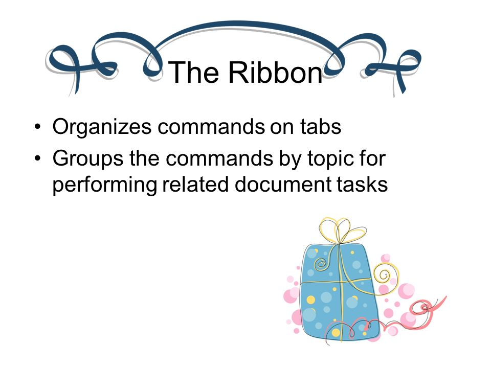 The Ribbon Organizes commands on tabs Groups the commands by topic for performing related document tasks