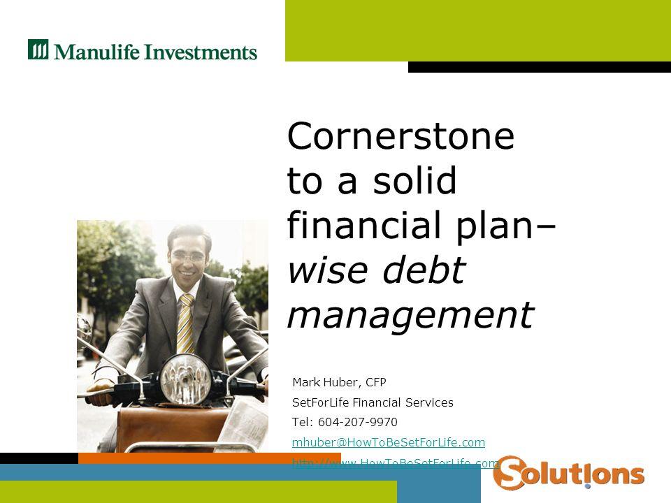 Mark Huber, CFP SetForLife Financial Services Tel: 604-207-9970 mhuber@HowToBeSetForLife.com http://www.HowToBeSetForLife.com Cornerstone to a solid financial plan– wise debt management