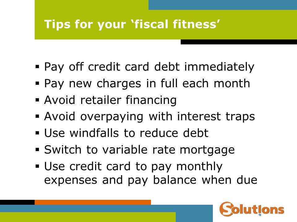 Tips for your fiscal fitness Pay off credit card debt immediately Pay new charges in full each month Avoid retailer financing Avoid overpaying with interest traps Use windfalls to reduce debt Switch to variable rate mortgage Use credit card to pay monthly expenses and pay balance when due