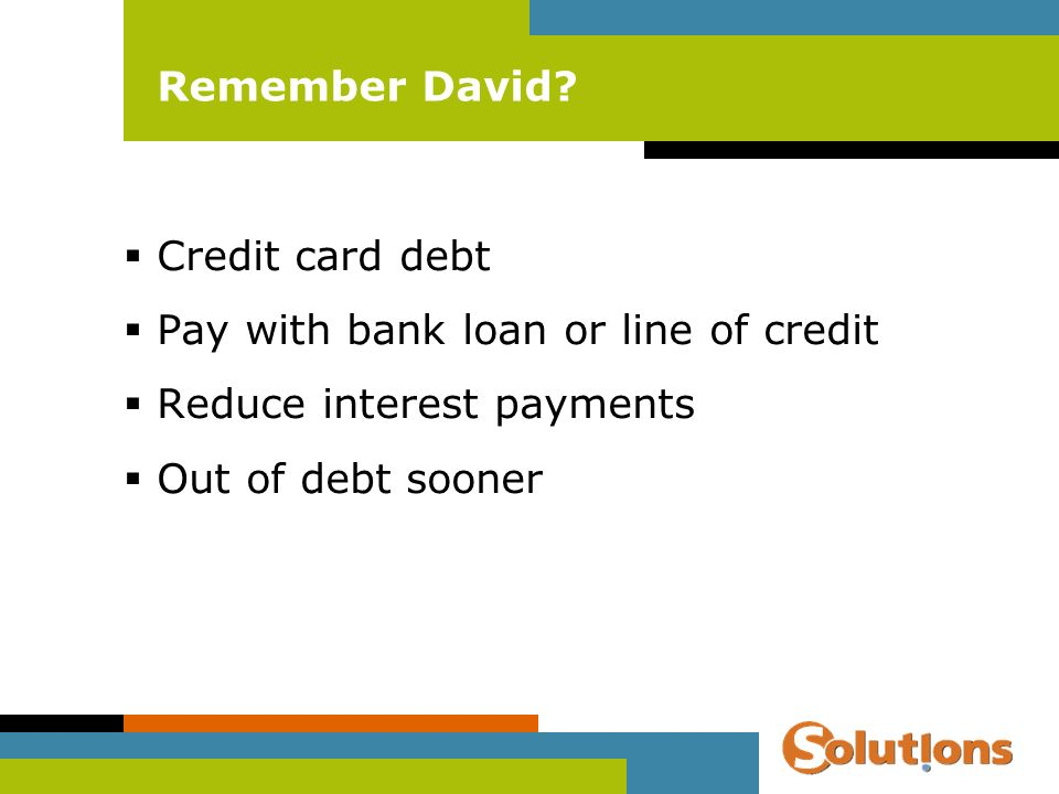 Remember David? Credit card debt Pay with bank loan or line of credit Reduce interest payments Out of debt sooner