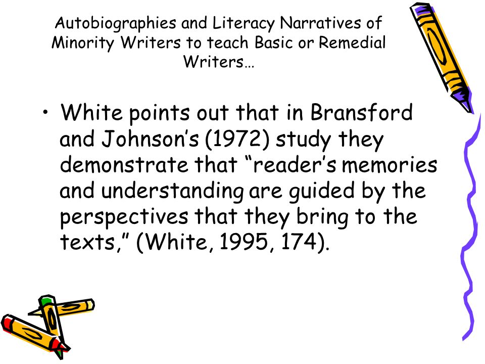 Autobiographies and Literacy Narratives of Minority Writers to teach Basic or Remedial Writers… White points out that in Bransford and Johnsons (1972) study they demonstrate that readers memories and understanding are guided by the perspectives that they bring to the texts, (White, 1995, 174).