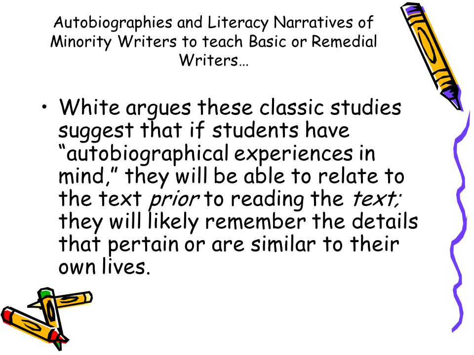 Autobiographies and Literacy Narratives of Minority Writers to teach Basic or Remedial Writers… White argues these classic studies suggest that if stu
