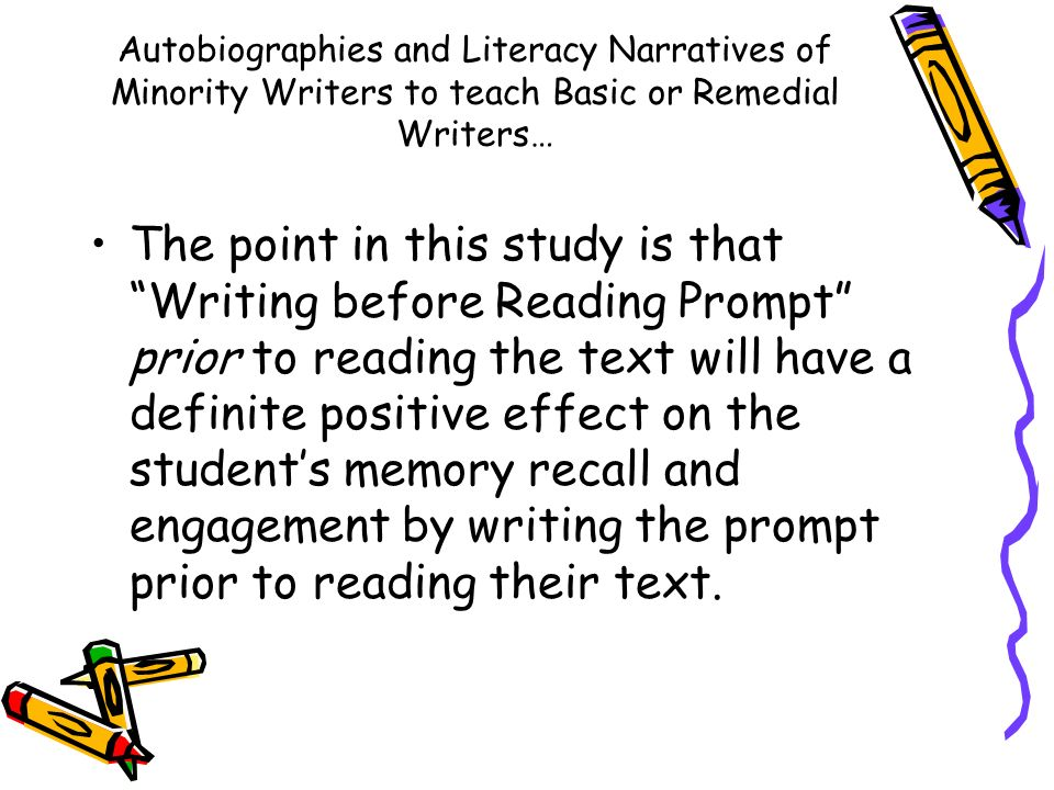 Autobiographies and Literacy Narratives of Minority Writers to teach Basic or Remedial Writers… The point in this study is that Writing before Reading Prompt prior to reading the text will have a definite positive effect on the students memory recall and engagement by writing the prompt prior to reading their text.