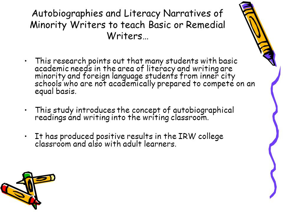 Autobiographies and Literacy Narratives of Minority Writers to teach Basic or Remedial Writers… This research points out that many students with basic academic needs in the area of literacy and writing are minority and foreign language students from inner city schools who are not academically prepared to compete on an equal basis.