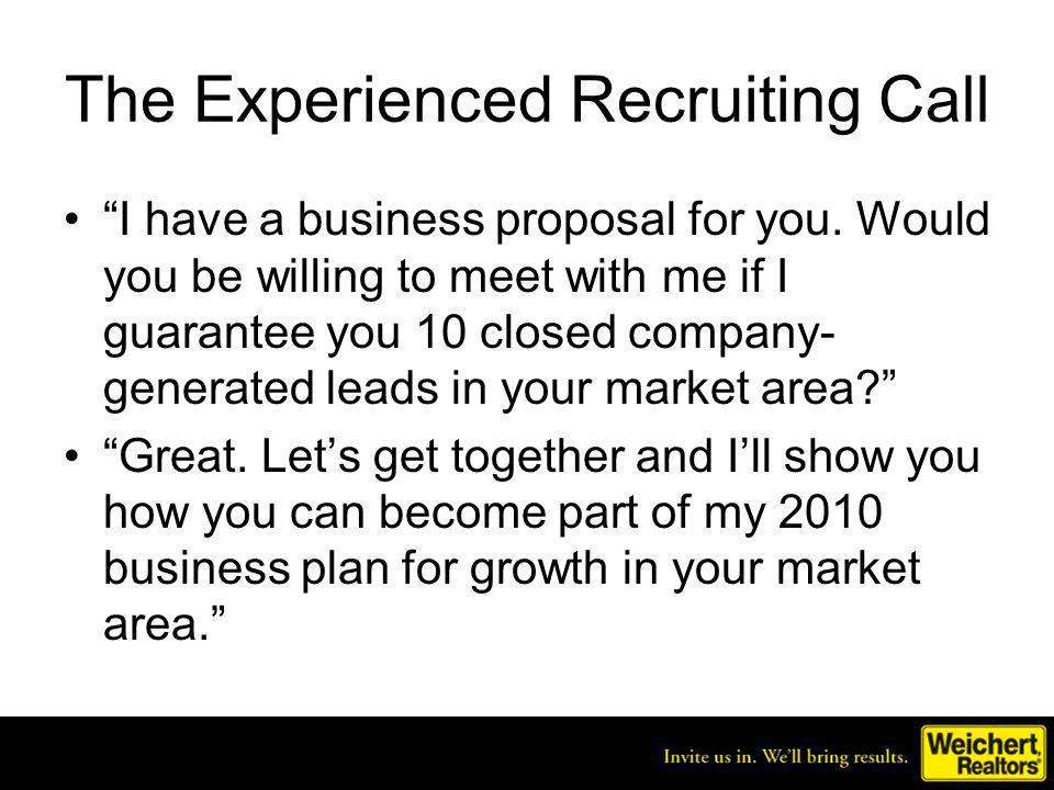 The Experienced Recruiting Call I have a business proposal for you. Would you be willing to meet with me if I guarantee you 10 closed company- generat