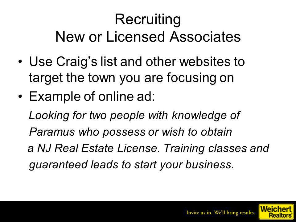 Recruiting New or Licensed Associates Use Craigs list and other websites to target the town you are focusing on Example of online ad: Looking for two people with knowledge of Paramus who possess or wish to obtain a NJ Real Estate License.