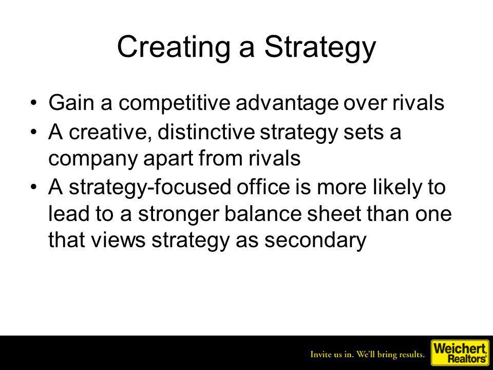 Creating a Strategy Gain a competitive advantage over rivals A creative, distinctive strategy sets a company apart from rivals A strategy-focused offi