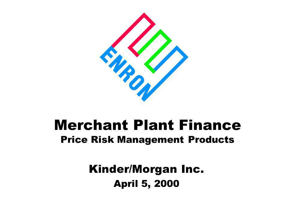 Merchant Plant Finance Price Risk Management Products Kinder/Morgan Inc. April 5, 2000