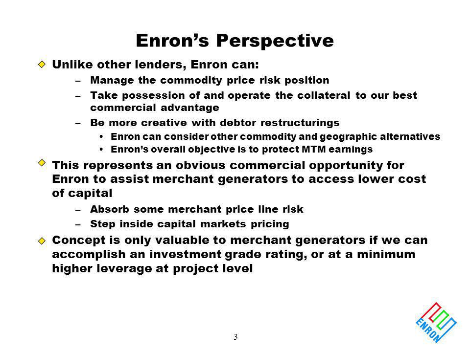 3 Enrons Perspective Unlike other lenders, Enron can: –Manage the commodity price risk position –Take possession of and operate the collateral to our