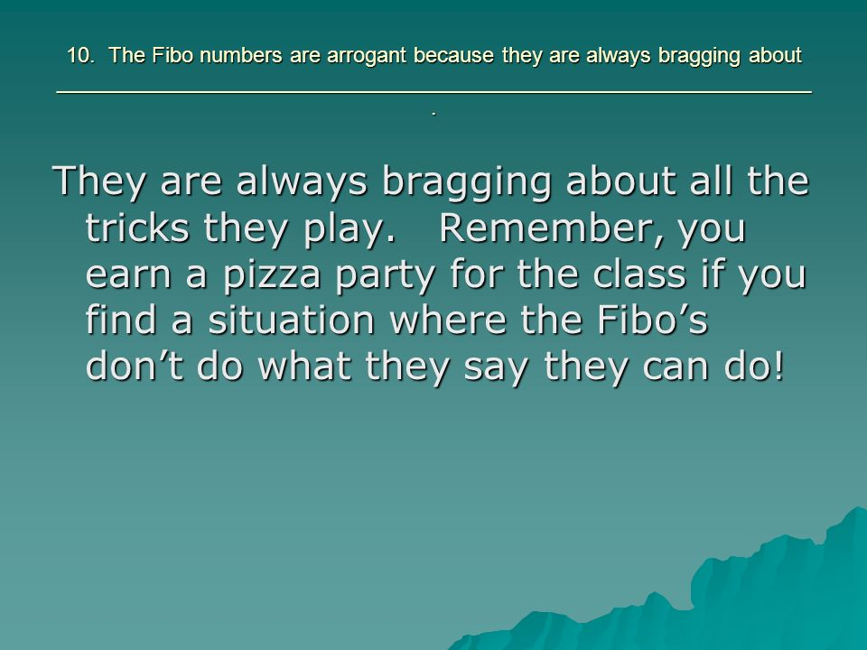 10. The Fibo numbers are arrogant because they are always bragging about _______________________________________________________________. They are alw