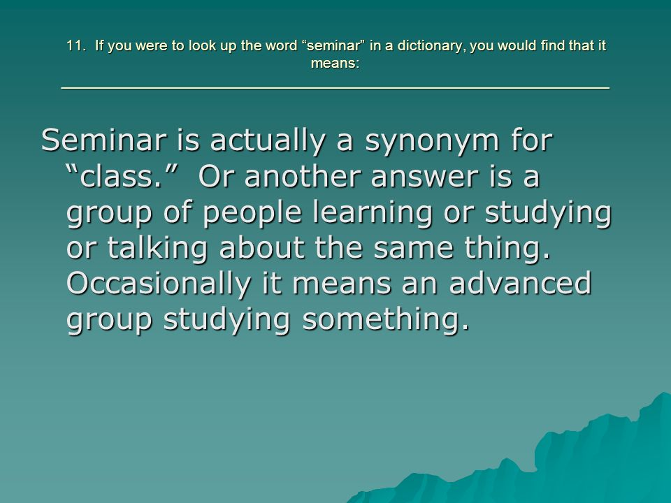 11. If you were to look up the word seminar in a dictionary, you would find that it means: ___________________________________________________________