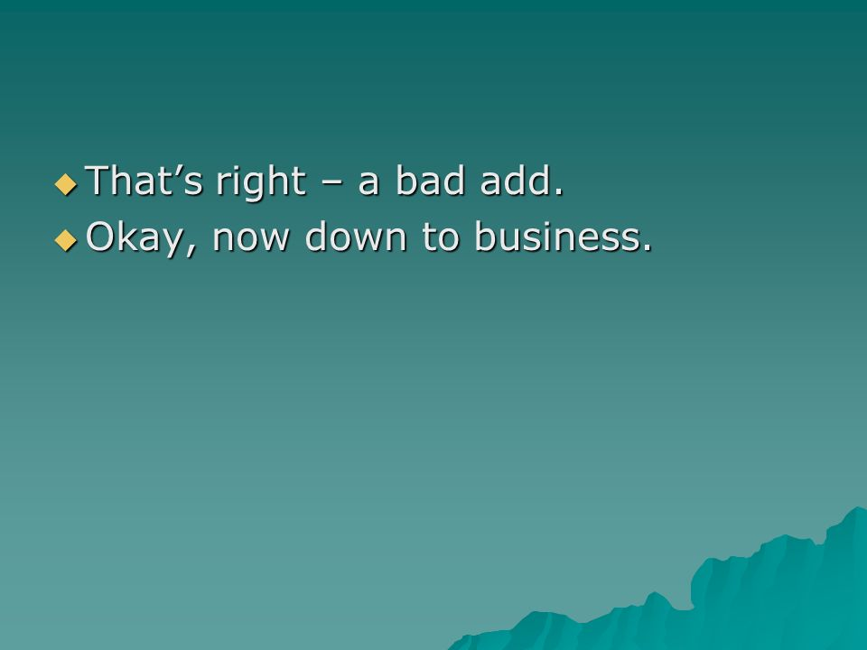 Thats right – a bad add. Thats right – a bad add. Okay, now down to business. Okay, now down to business.