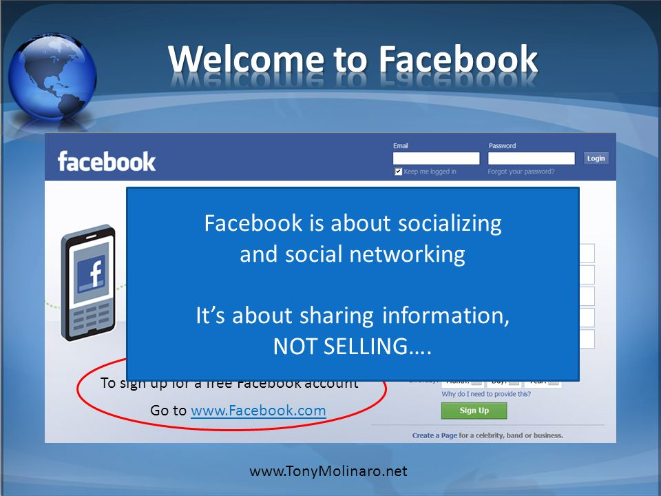 To sign up for a free Facebook account Go to     Facebook is about socializing and social networking Its about sharing information, NOT SELLING….