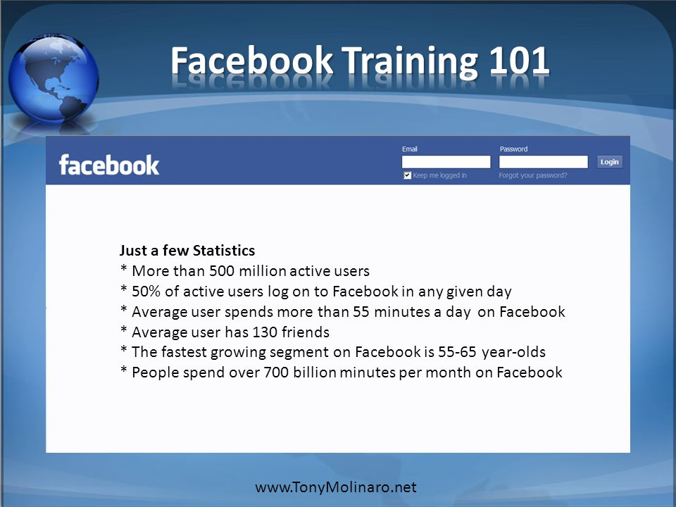 Just a few Statistics * More than 500 million active users * 50% of active users log on to Facebook in any given day * Average user spends more than 55 minutes a day on Facebook * Average user has 130 friends * The fastest growing segment on Facebook is 55-65 year-olds * People spend over 700 billion minutes per month on Facebook www.TonyMolinaro.net