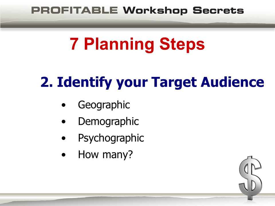 7 Planning Steps 2. Identify your Target Audience Geographic Demographic Psychographic How many