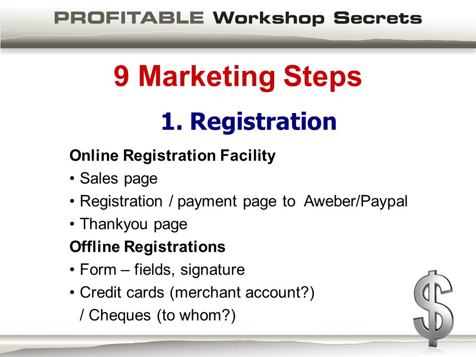 9 Marketing Steps Online Registration Facility Sales page Registration / payment page to Aweber/Paypal Thankyou page Offline Registrations Form – fields, signature Credit cards (merchant account ) / Cheques (to whom ) 1.