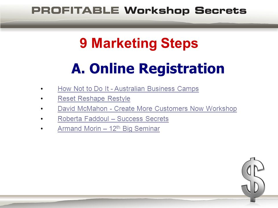 9 Marketing Steps How Not to Do It - Australian Business Camps Reset Reshape Restyle David McMahon - Create More Customers Now Workshop Roberta Faddoul – Success Secrets Armand Morin – 12 th Big SeminarArmand Morin – 12 th Big Seminar A.
