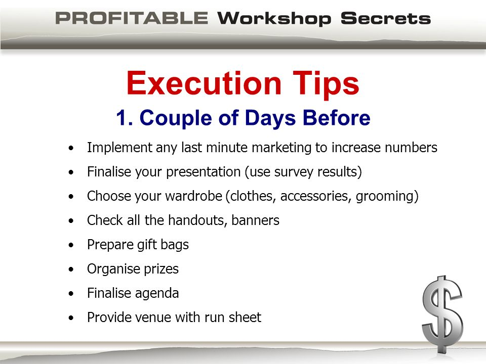 Execution Tips 1. Couple of Days Before Implement any last minute marketing to increase numbers Finalise your presentation (use survey results) Choose
