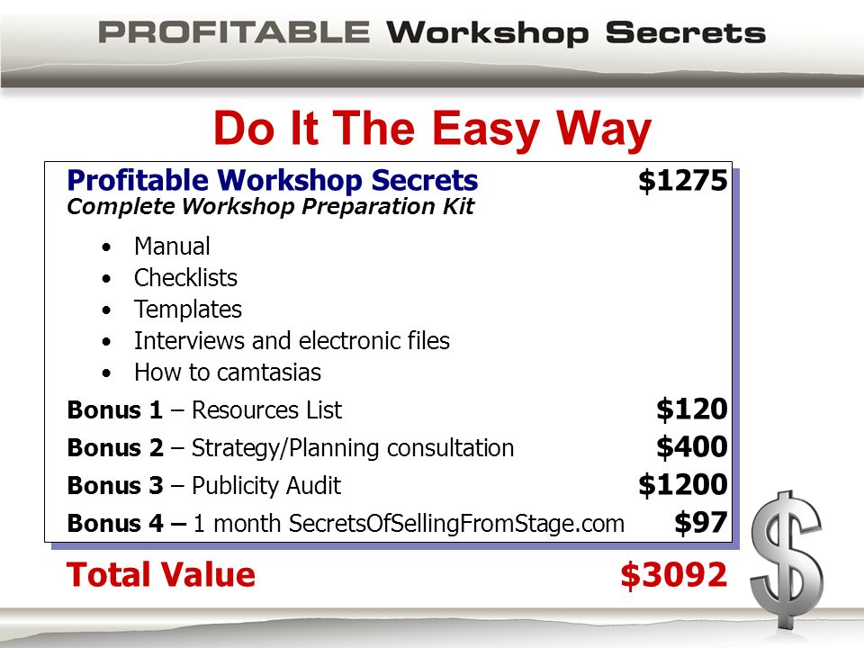 Do It The Easy Way Profitable Workshop Secrets $1275 Complete Workshop Preparation Kit Manual Checklists Templates Interviews and electronic files How to camtasias Bonus 1 – Resources List $120 Bonus 2 – Strategy/Planning consultation $400 Bonus 3 – Publicity Audit $1200 Bonus 4 – 1 month SecretsOfSellingFromStage.com $97 Total Value$3092