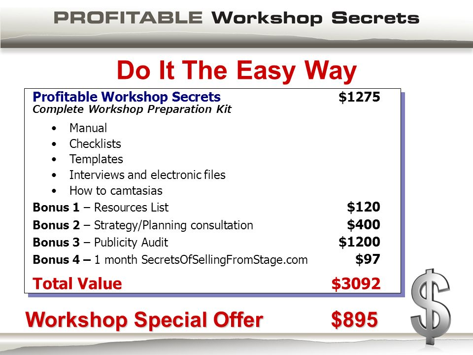 Do It The Easy Way Profitable Workshop Secrets $1275 Complete Workshop Preparation Kit Manual Checklists Templates Interviews and electronic files How to camtasias Bonus 1 – Resources List $120 Bonus 2 – Strategy/Planning consultation $400 Bonus 3 – Publicity Audit $1200 Bonus 4 – 1 month SecretsOfSellingFromStage.com $97 Total Value$3092 Workshop Special Offer$895