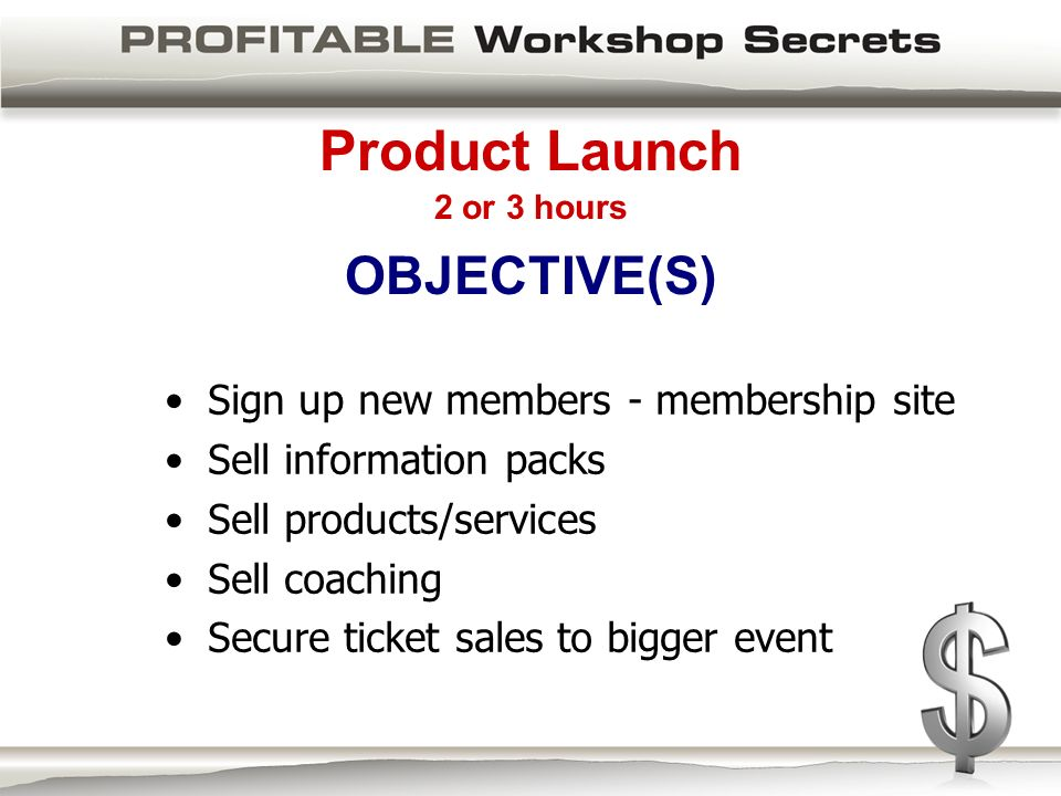 Product Launch 2 or 3 hours OBJECTIVE(S) Sign up new members - membership site Sell information packs Sell products/services Sell coaching Secure ticket sales to bigger event