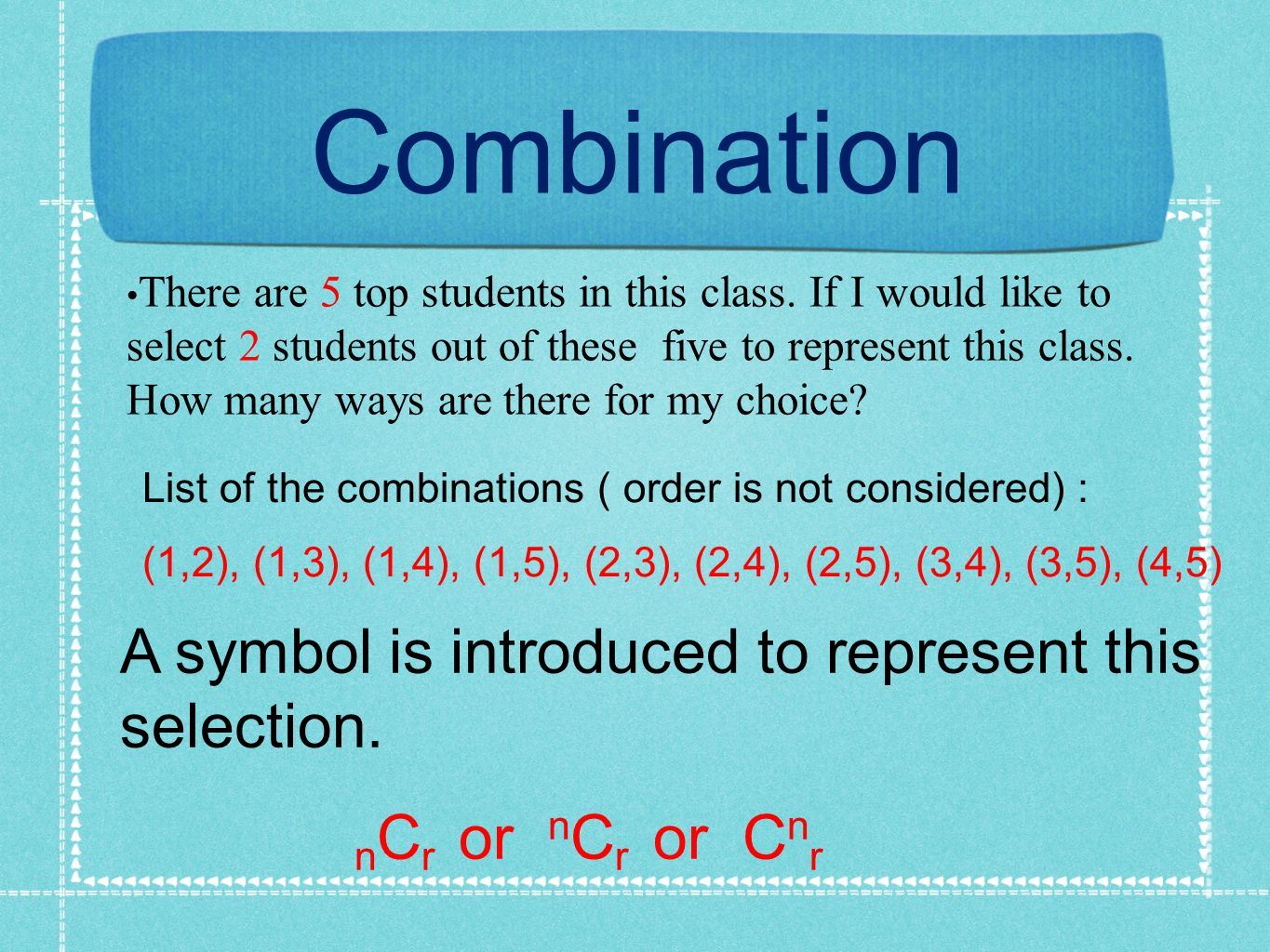 Combination There are 5 top students in this class. If I would like to select 2 students out of these five to represent this class. How many ways are
