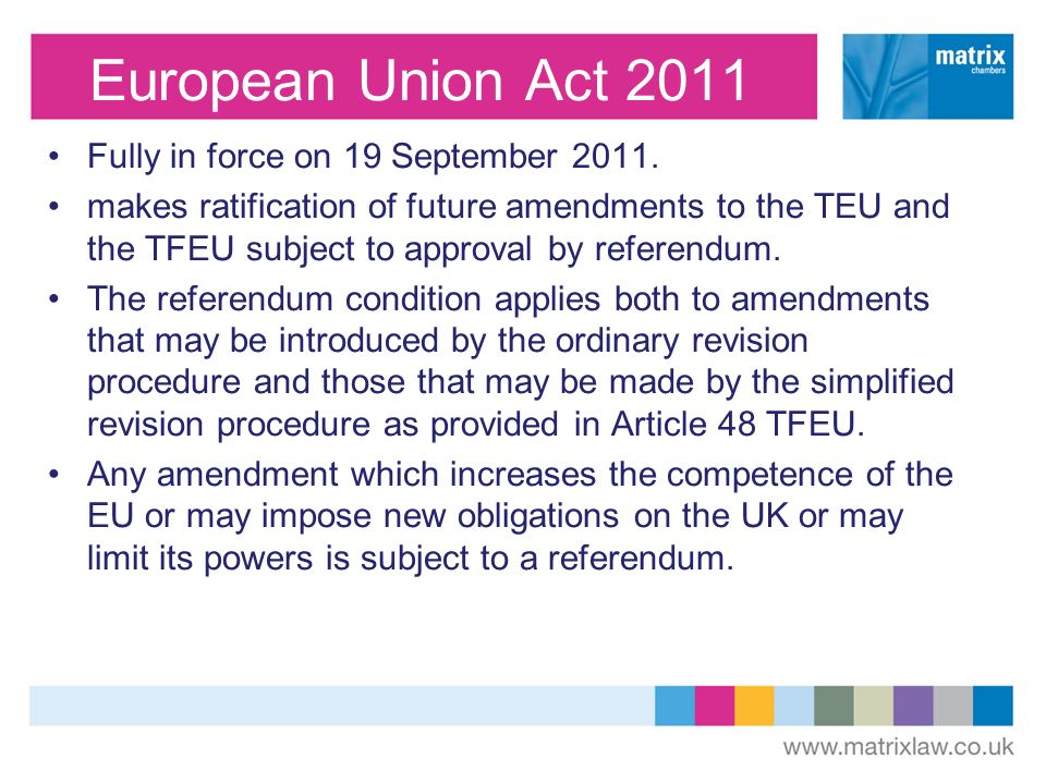 European Union Act 2011 Fully in force on 19 September 2011. makes ratification of future amendments to the TEU and the TFEU subject to approval by re
