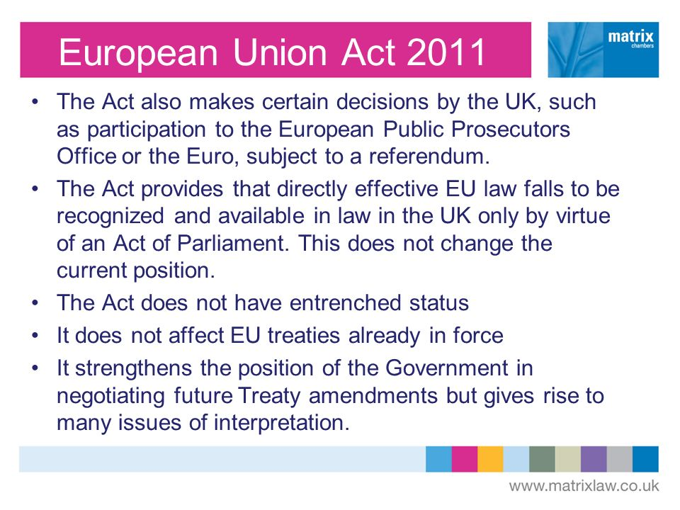 European Union Act 2011 The Act also makes certain decisions by the UK, such as participation to the European Public Prosecutors Office or the Euro, s