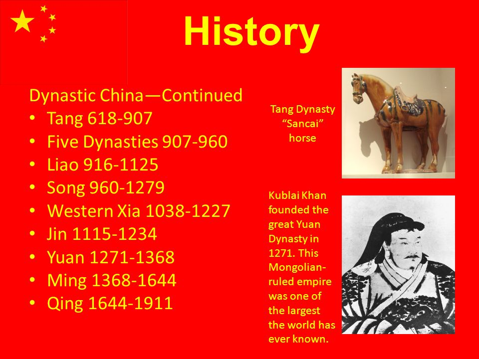 History Dynastic ChinaContinued Tang 618-907 Five Dynasties 907-960 Liao 916-1125 Song 960-1279 Western Xia 1038-1227 Jin 1115-1234 Yuan 1271-1368 Ming 1368-1644 Qing 1644-1911 Tang Dynasty Sancai horse Kublai Khan founded the great Yuan Dynasty in 1271.