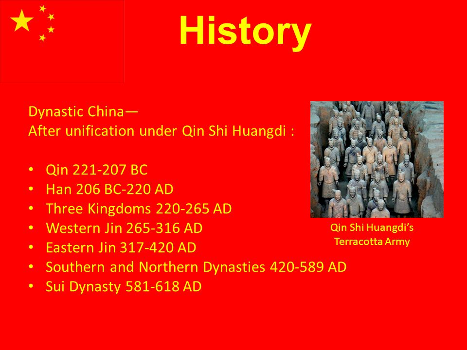 History Dynastic China After unification under Qin Shi Huangdi : Qin 221-207 BC Han 206 BC-220 AD Three Kingdoms 220-265 AD Western Jin 265-316 AD Eastern Jin 317-420 AD Southern and Northern Dynasties 420-589 AD Sui Dynasty 581-618 AD Qin Shi Huangdis Terracotta Army