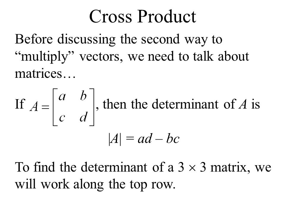 Before discussing the second way to multiply vectors, we need to talk about matrices… If, then the determinant of A is |A| = ad – bc To find the deter