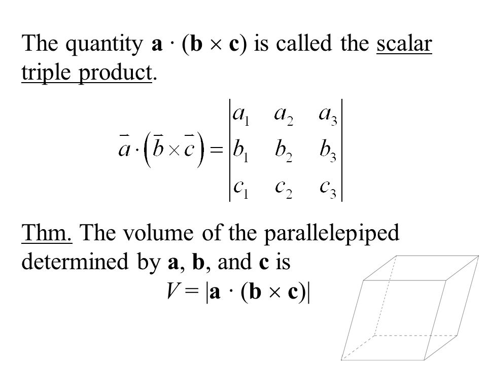 The quantity a (b c) is called the scalar triple product. Thm. The volume of the parallelepiped determined by a, b, and c is V = |a (b c)|