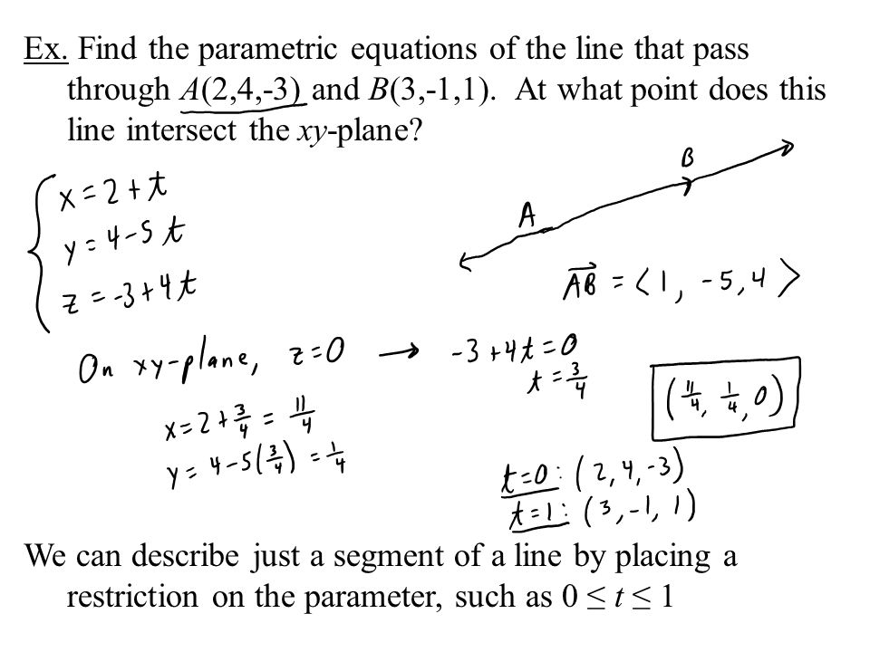 Ex. Find the parametric equations of the line that pass through A(2,4,-3) and B(3,-1,1). At what point does this line intersect the xy-plane? We can d