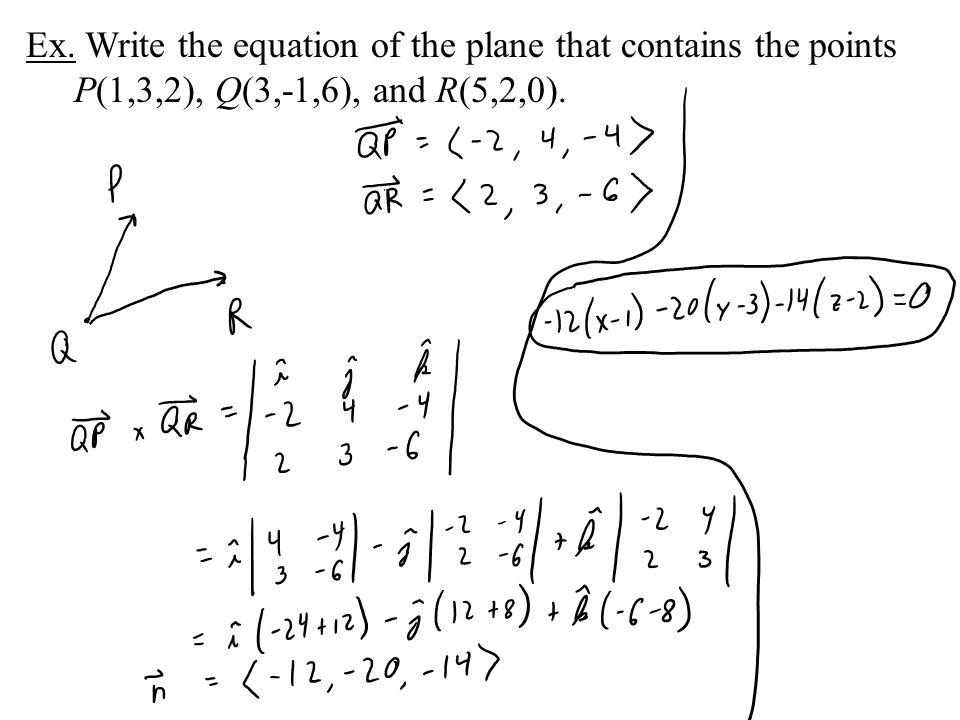 Ex. Write the equation of the plane that contains the points P(1,3,2), Q(3,-1,6), and R(5,2,0).