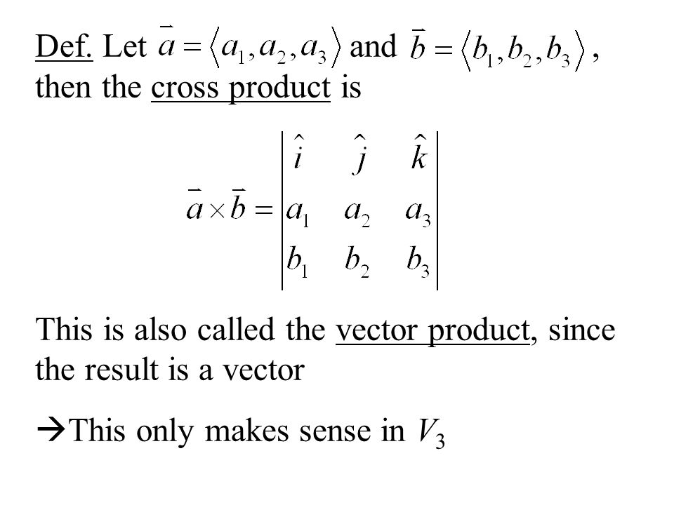 Def. Let and, then the cross product is This is also called the vector product, since the result is a vector This only makes sense in V 3