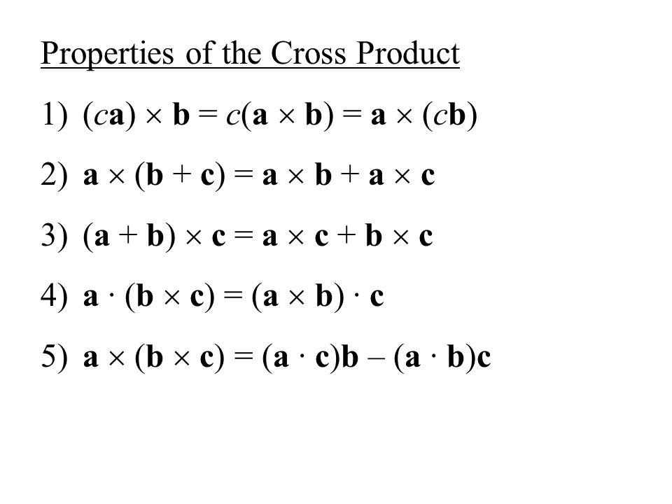 Properties of the Cross Product 1) (ca) b = c(a b) = a (cb) 2) a (b + c) = a b + a c 3) (a + b) c = a c + b c 4) a (b c) = (a b) c 5) a (b c) = (a c)b