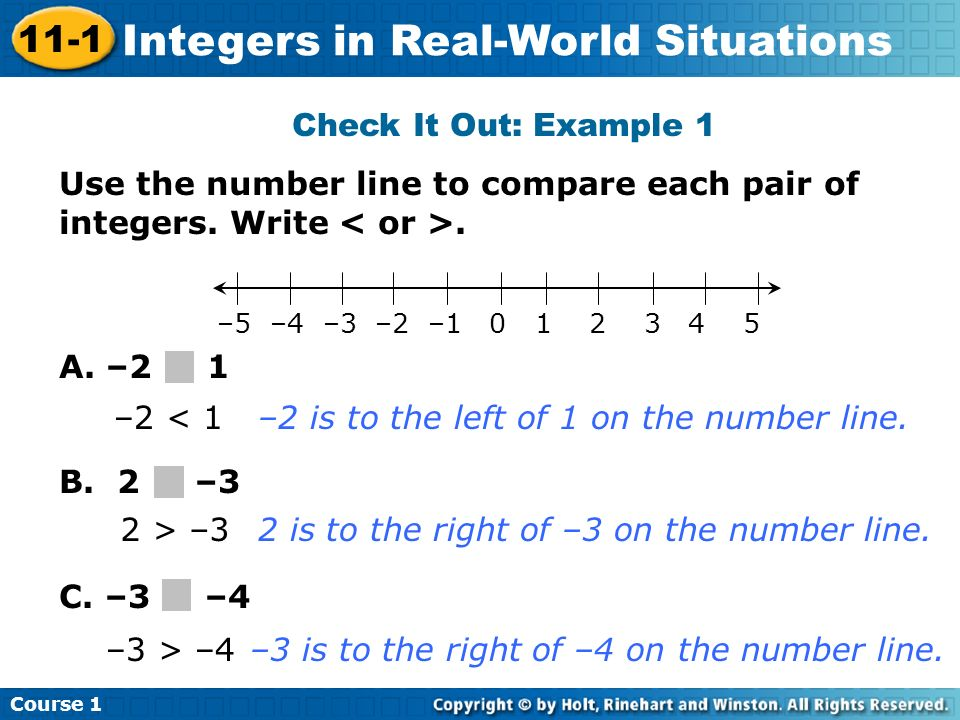 Course 1 11-1 Integers in Real-World Situations Check It Out: Example 1 Use the number line to compare each pair of integers. Write. A. –2 1 B. 2 –3 C