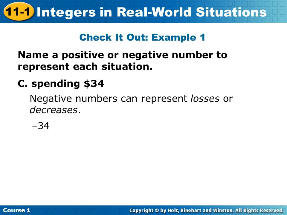 Course 1 11-1 Integers in Real-World Situations Check It Out: Example 1 Name a positive or negative number to represent each situation. C. spending $3