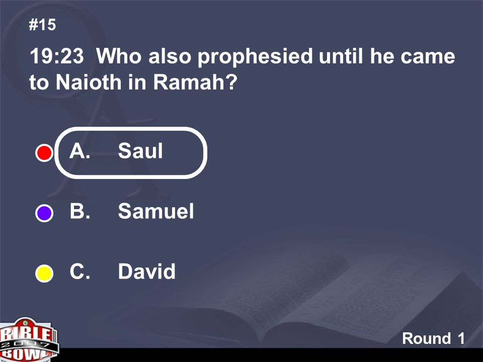 Round 1 19:23 Who also prophesied until he came to Naioth in Ramah? #15 A. Saul B. Samuel C. David