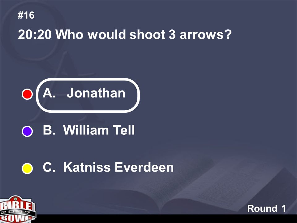 Round 1 20:20 Who would shoot 3 arrows? #16 A. Jonathan B. William Tell C. Katniss Everdeen