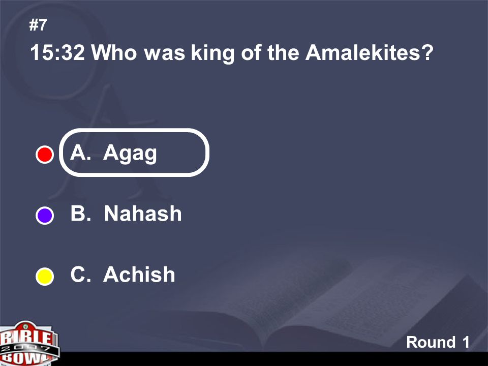 Round 1 15:32 Who was king of the Amalekites? #7 A. Agag B. Nahash C. Achish