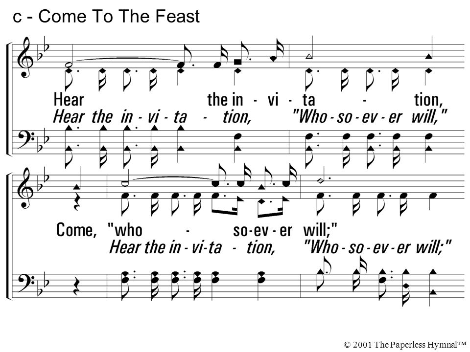 Hear the invitation, Come, whosoever will; Praise God for full salvation For whosoever will. c - Come To The Feast © 2001 The Paperless Hymnal
