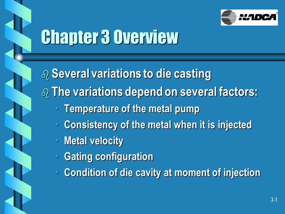 3-1 Chapter 3 Overview b Several variations to die casting b The variations depend on several factors: Temperature of the metal pump Temperature of th