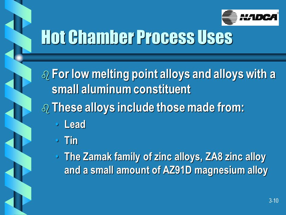 3-10 Hot Chamber Process Uses b For low melting point alloys and alloys with a small aluminum constituent b These alloys include those made from: Lead