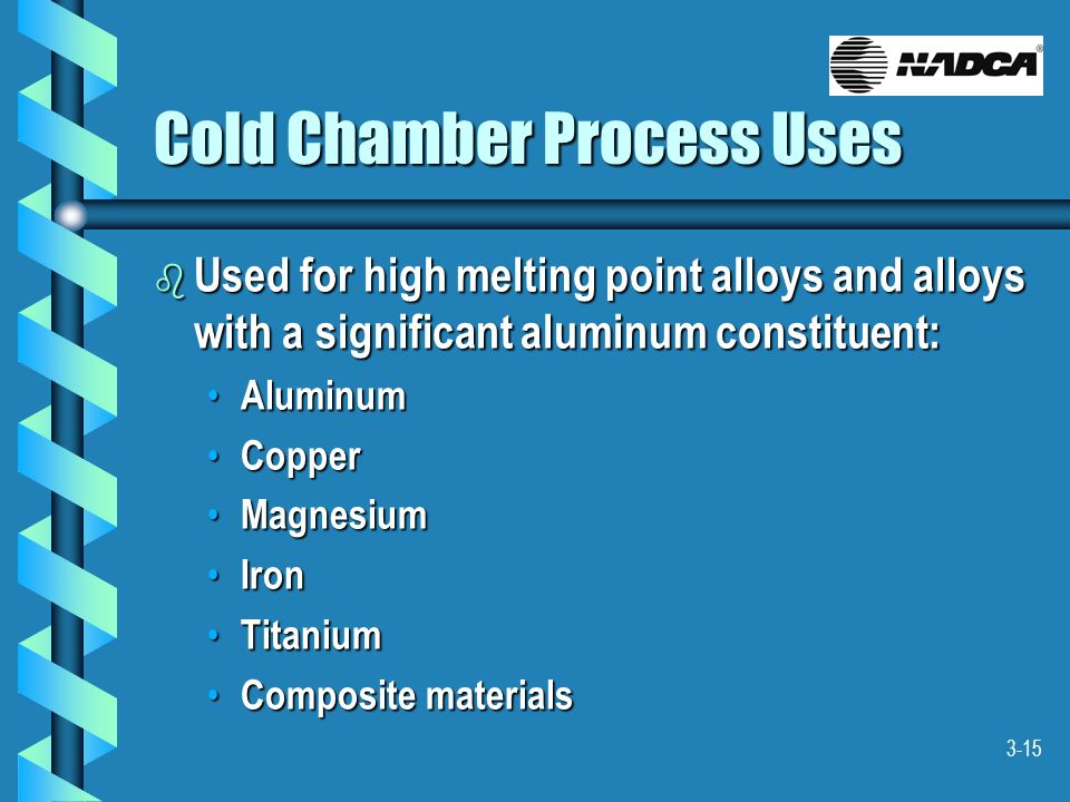 3-15 Cold Chamber Process Uses b Used for high melting point alloys and alloys with a significant aluminum constituent: Aluminum Aluminum Copper Coppe