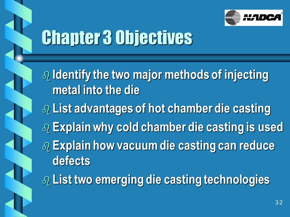 3-2 Chapter 3 Objectives b Identify the two major methods of injecting metal into the die b List advantages of hot chamber die casting b Explain why c