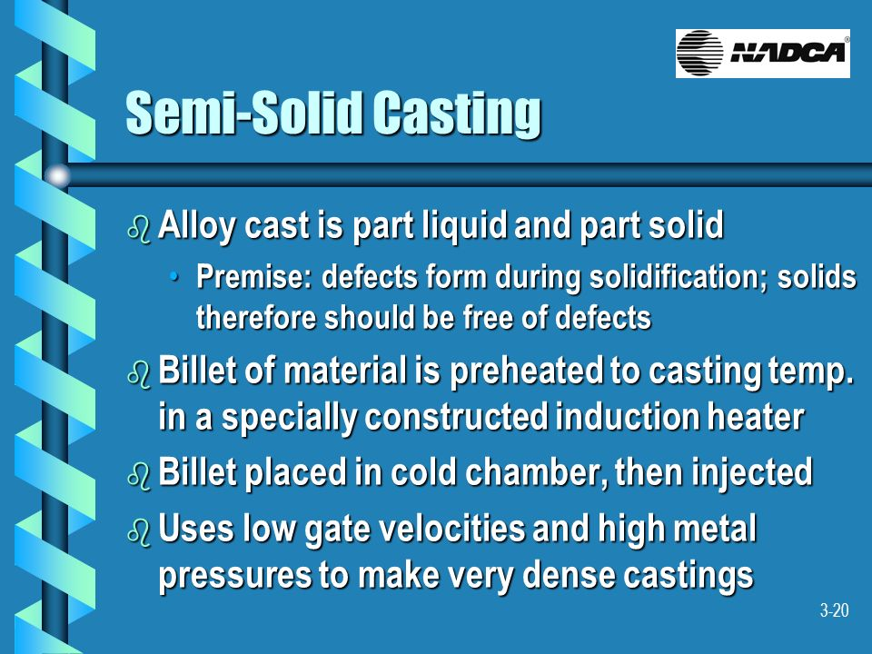 3-20 Semi-Solid Casting b Alloy cast is part liquid and part solid Premise: defects form during solidification; solids therefore should be free of def