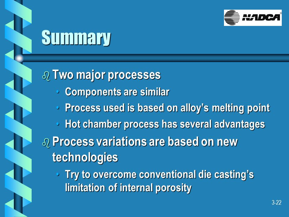 3-22 Summary b Two major processes Components are similar Components are similar Process used is based on alloys melting point Process used is based o