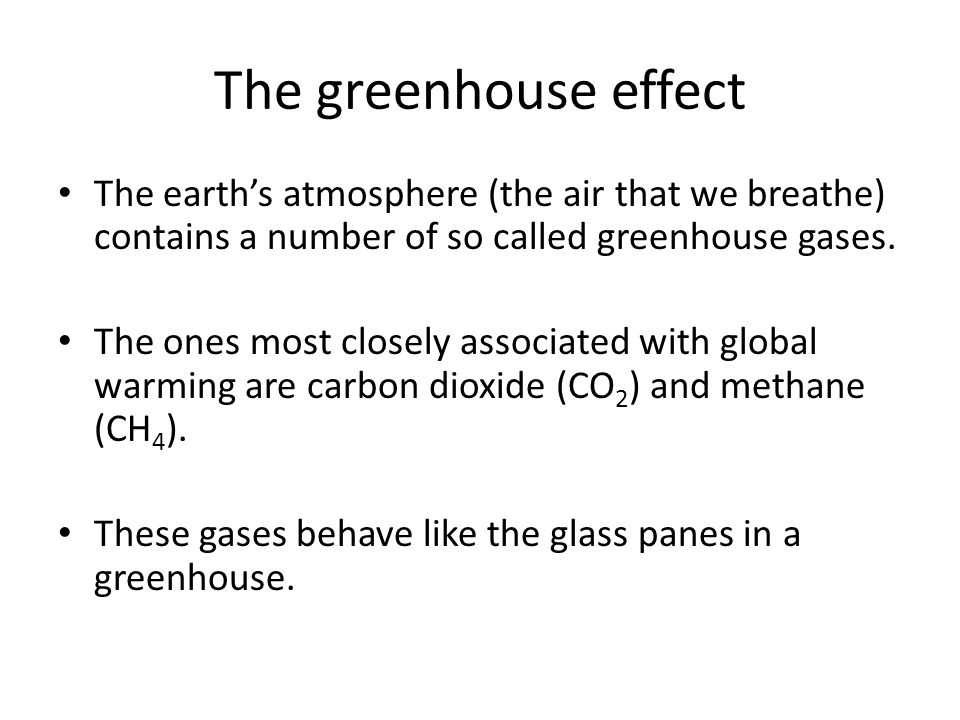 The greenhouse effect The earths atmosphere (the air that we breathe) contains a number of so called greenhouse gases. The ones most closely associate