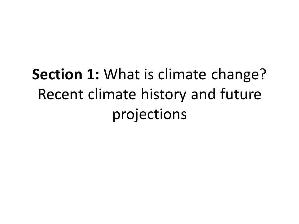 Section 1: What is climate change? Recent climate history and future projections